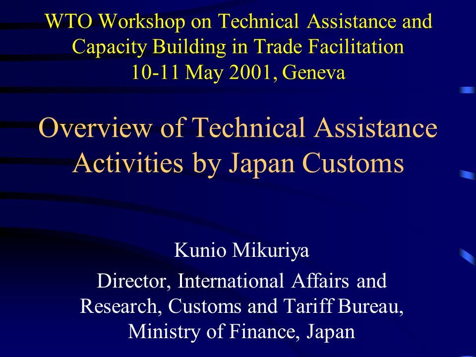WTO Workshop on Technical Assistance and Capacity Building in Trade Facilitation 10-11 May 2001, Geneva Overview of Technical Assistance Activities by Japan Customs Kunio Mikuriya Director, International Affairs and Research, Customs and Tariff Bureau, Ministry of Finance, Japan