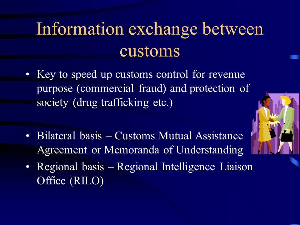 Information exchange between customs Key to speed up customs control for revenue purpose (commercial fraud) and protection of society (drug trafficking etc.) Bilateral basis – Customs Mutual Assistance Agreement or Memoranda of Understanding Regional basis – Regional Intelligence Liaison Office (RILO)