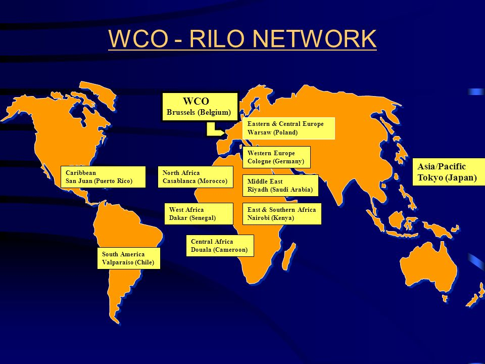 WCO - RILO NETWORK Caribbean San Juan (Puerto Rico) South America Valparaiso (Chile) Eastern & Central Europe Warsaw (Poland) WCO Brussels (Belgium) North Africa Casablanca (Morocco) West Africa Dakar (Senegal) East & Southern Africa Nairobi (Kenya) Central Africa Douala (Cameroon) Middle East Riyadh (Saudi Arabia) Asia/Pacific Tokyo (Japan) Western Europe Cologne (Germany)