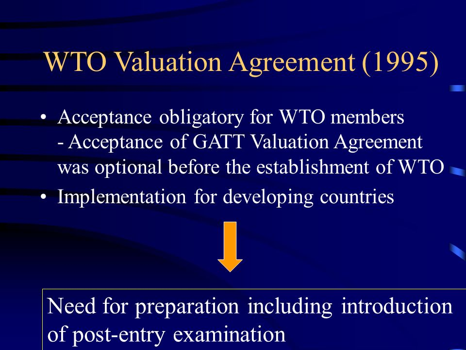 WTO Valuation Agreement (1995) Acceptance obligatory for WTO members - Acceptance of GATT Valuation Agreement was optional before the establishment of WTO Implementation for developing countries Need for preparation including introduction of post-entry examination
