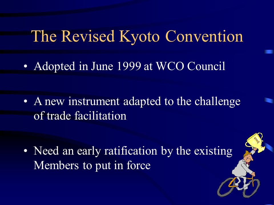 The Revised Kyoto Convention Adopted in June 1999 at WCO Council A new instrument adapted to the challenge of trade facilitation Need an early ratification by the existing Members to put in force