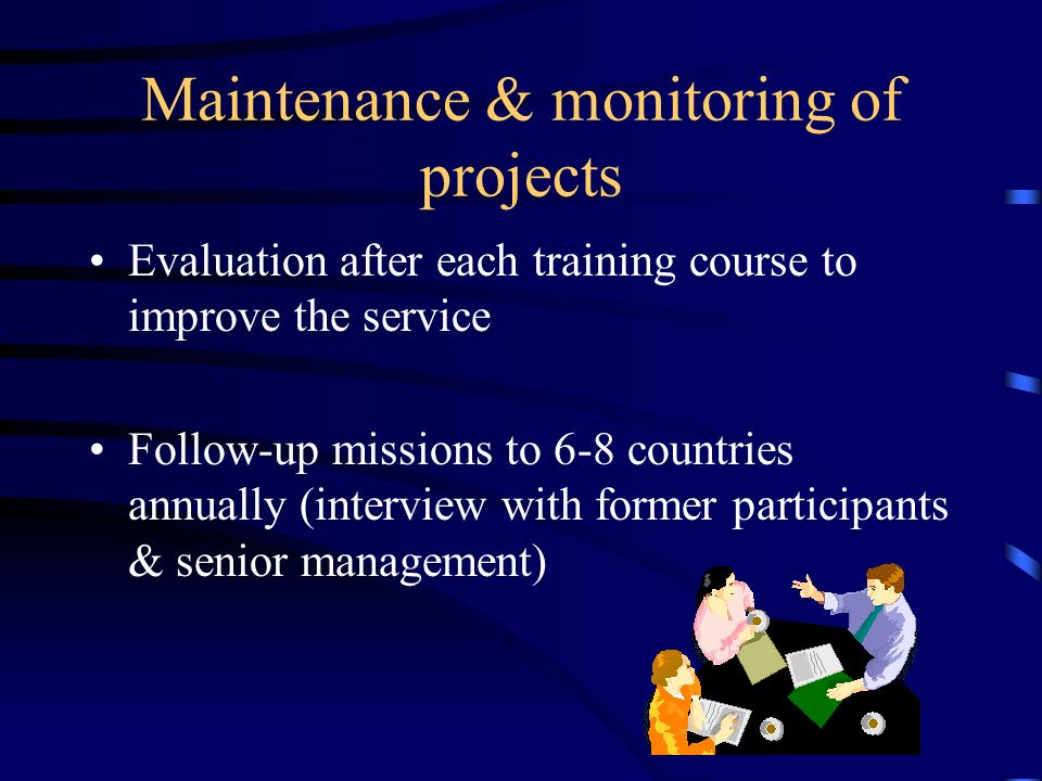 Maintenance & monitoring of projects Evaluation after each training course to improve the service Follow-up missions to 6-8 countries annually (interview with former participants & senior management)