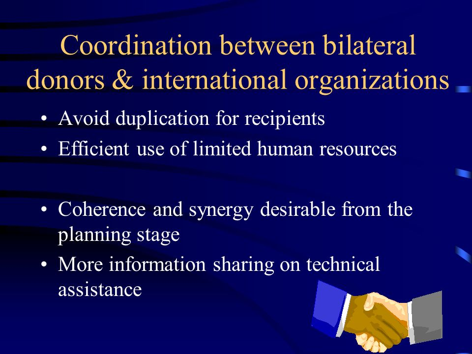 Coordination between bilateral donors & international organizations Avoid duplication for recipients Efficient use of limited human resources Coherence and synergy desirable from the planning stage More information sharing on technical assistance