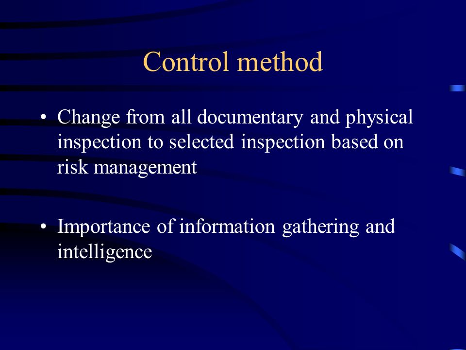 Control method Change from all documentary and physical inspection to selected inspection based on risk management Importance of information gathering and intelligence
