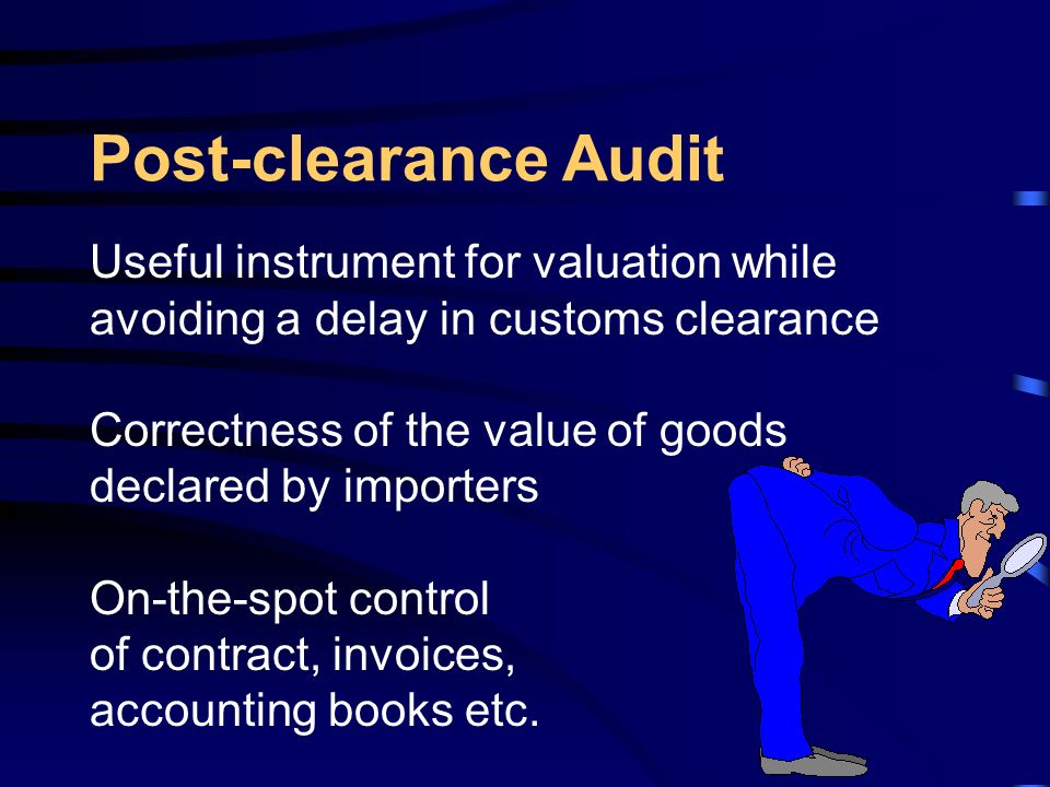 Post-clearance Audit Useful instrument for valuation while avoiding a delay in customs clearance Correctness of the value of goods declared by importers On-the-spot control of contract, invoices, accounting books etc.