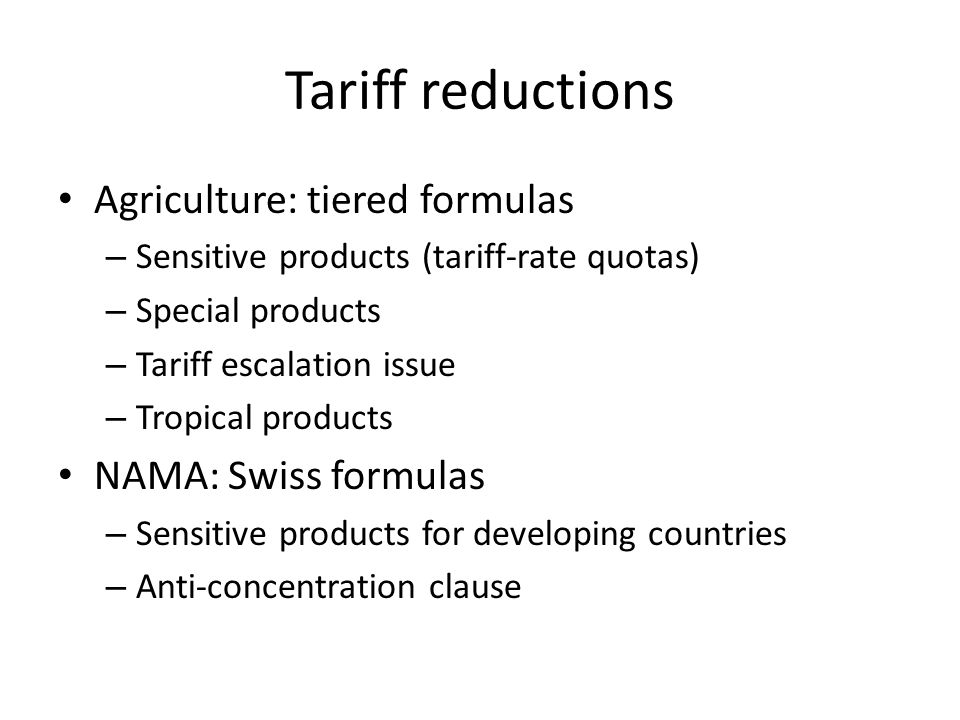 Tariff reductions Agriculture: tiered formulas – Sensitive products (tariff-rate quotas) – Special products – Tariff escalation issue – Tropical products NAMA: Swiss formulas – Sensitive products for developing countries – Anti-concentration clause