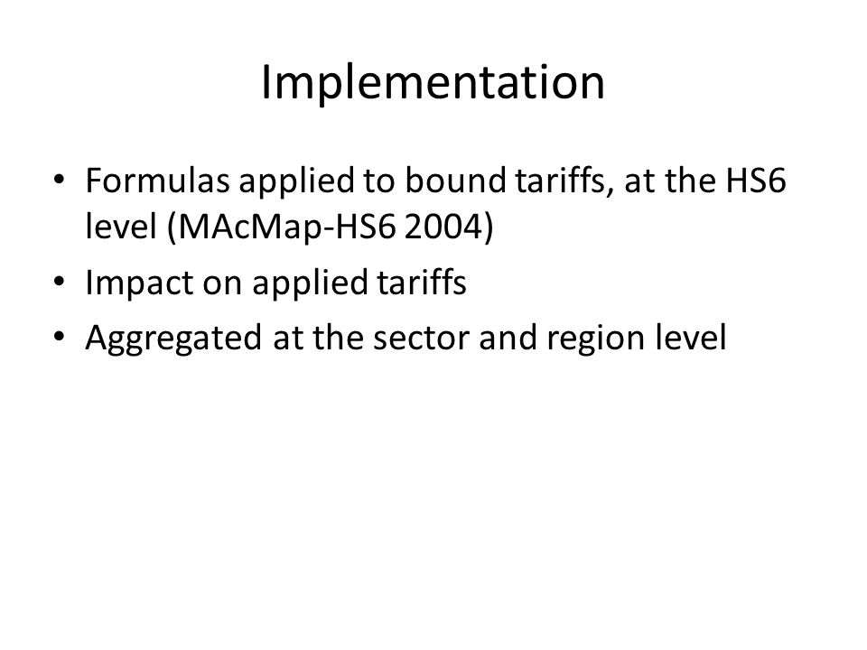 Implementation Formulas applied to bound tariffs, at the HS6 level (MAcMap-HS6 2004) Impact on applied tariffs Aggregated at the sector and region level
