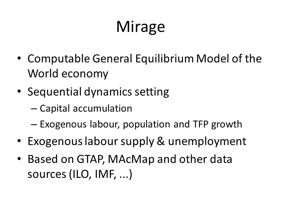 Mirage Computable General Equilibrium Model of the World economy Sequential dynamics setting – Capital accumulation – Exogenous labour, population and TFP growth Exogenous labour supply & unemployment Based on GTAP, MAcMap and other data sources (ILO, IMF,...)