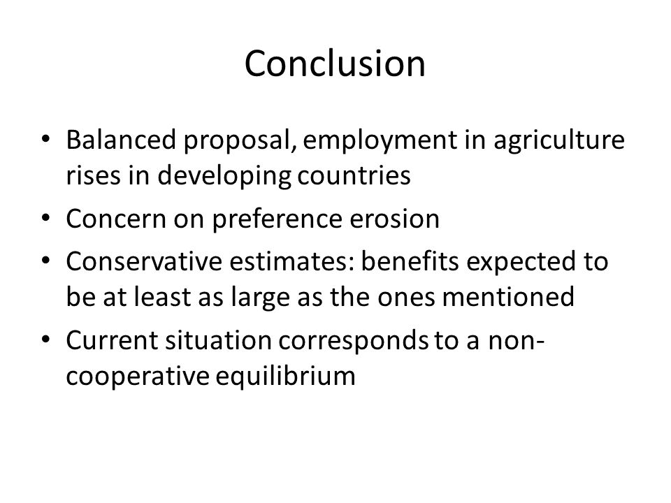 Conclusion Balanced proposal, employment in agriculture rises in developing countries Concern on preference erosion Conservative estimates: benefits expected to be at least as large as the ones mentioned Current situation corresponds to a non- cooperative equilibrium