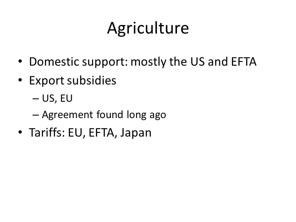 Agriculture Domestic support: mostly the US and EFTA Export subsidies – US, EU – Agreement found long ago Tariffs: EU, EFTA, Japan