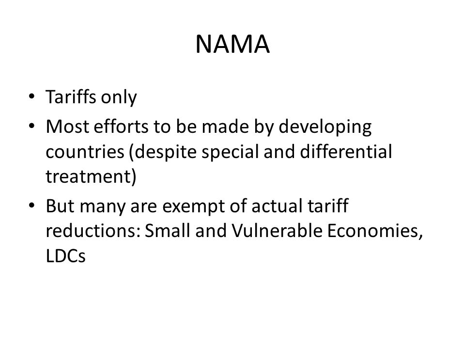 NAMA Tariffs only Most efforts to be made by developing countries (despite special and differential treatment) But many are exempt of actual tariff reductions: Small and Vulnerable Economies, LDCs