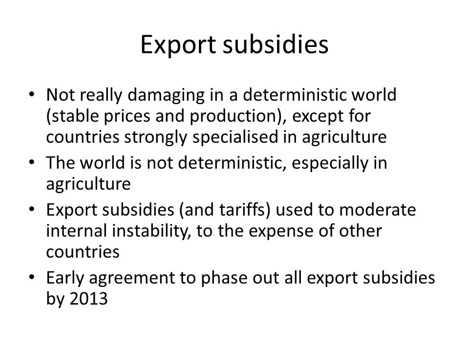 Export subsidies Not really damaging in a deterministic world (stable prices and production), except for countries strongly specialised in agriculture The world is not deterministic, especially in agriculture Export subsidies (and tariffs) used to moderate internal instability, to the expense of other countries Early agreement to phase out all export subsidies by 2013