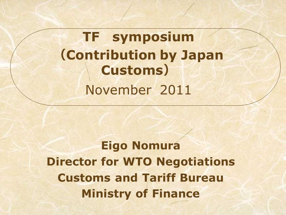 Eigo Nomura Director for WTO Negotiations Customs and Tariff Bureau Ministry of Finance TF symposium Contribution by Japan Customs November 2011