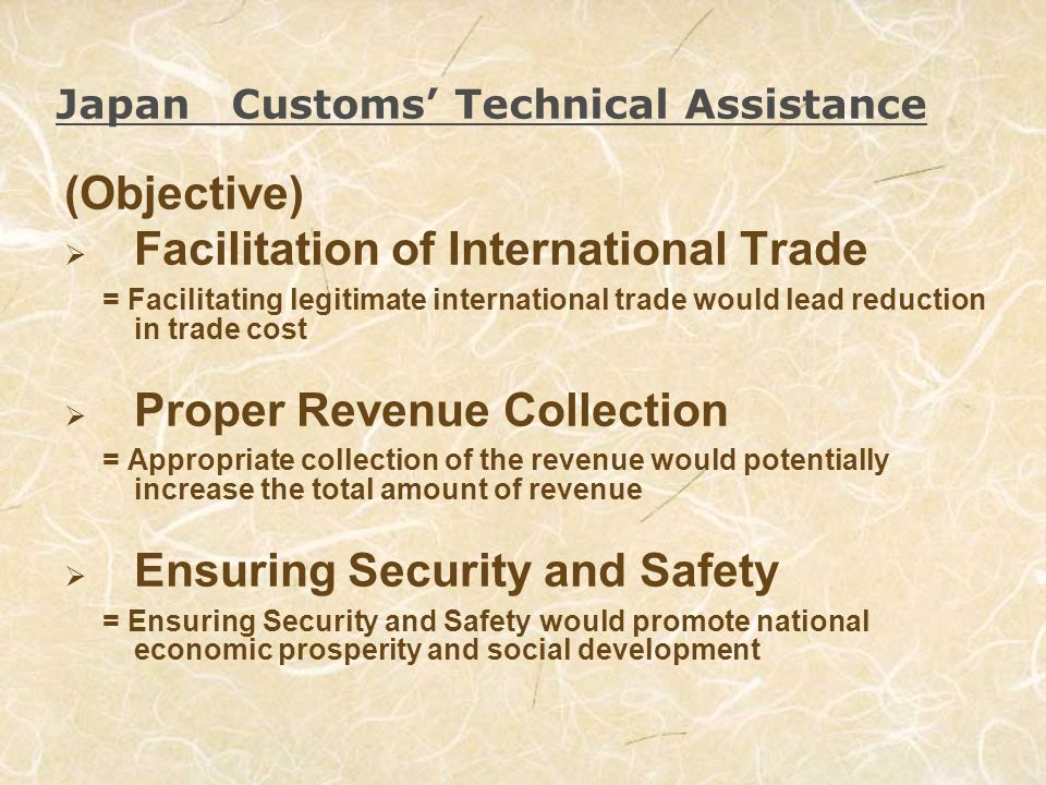 Japan Customs Technical Assistance (Objective) Facilitation of International Trade = Facilitating legitimate international trade would lead reduction in trade cost Proper Revenue Collection = Appropriate collection of the revenue would potentially increase the total amount of revenue Ensuring Security and Safety = Ensuring Security and Safety would promote national economic prosperity and social development