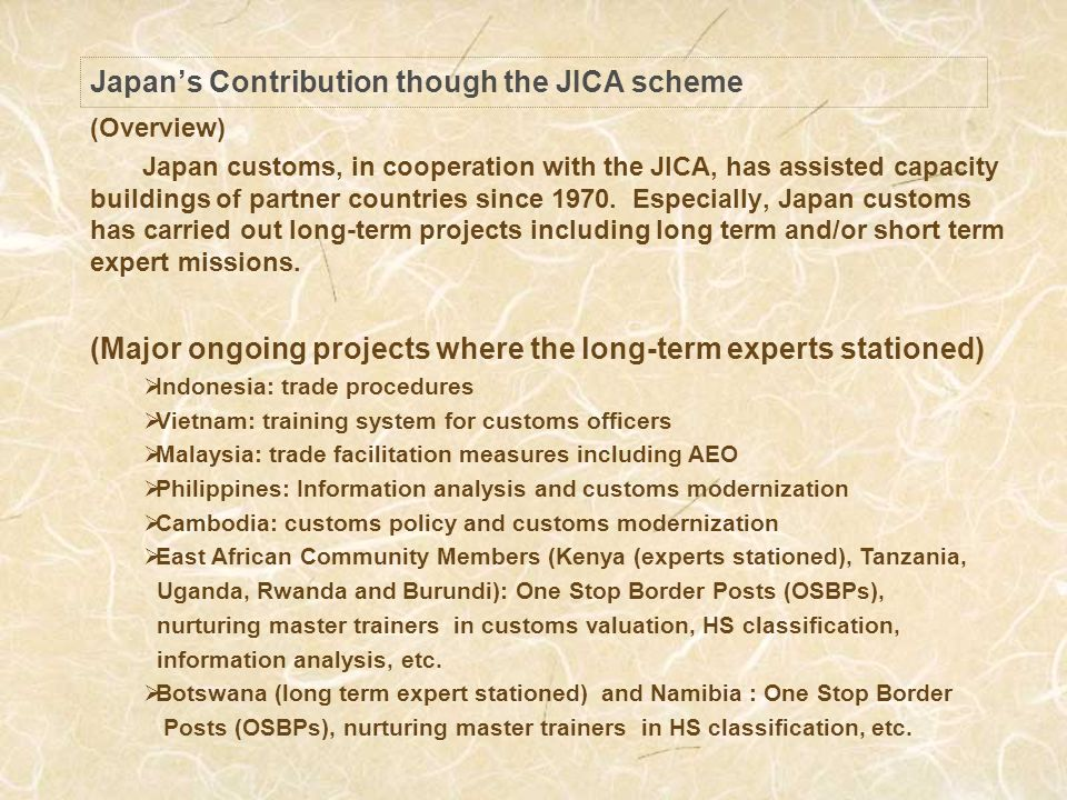 Japans Contribution though the JICA scheme (Overview) Japan customs, in cooperation with the JICA, has assisted capacity buildings of partner countries since 1970.