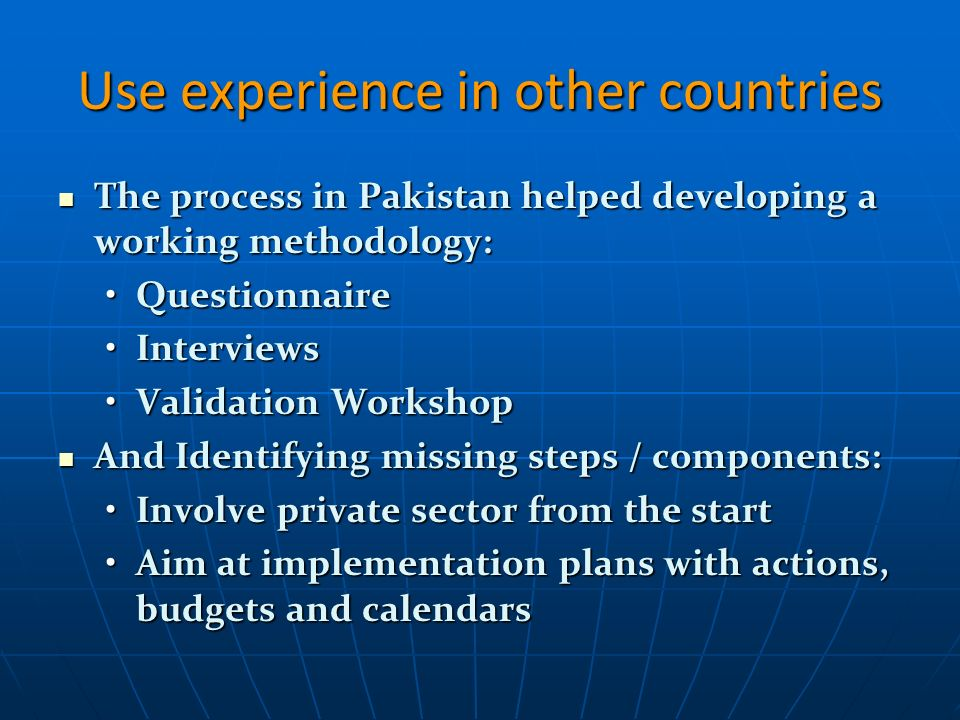 Use experience in other countries The process in Pakistan helped developing a working methodology: The process in Pakistan helped developing a working methodology: QuestionnaireQuestionnaire InterviewsInterviews Validation WorkshopValidation Workshop And Identifying missing steps / components: And Identifying missing steps / components: Involve private sector from the startInvolve private sector from the start Aim at implementation plans with actions, budgets and calendarsAim at implementation plans with actions, budgets and calendars