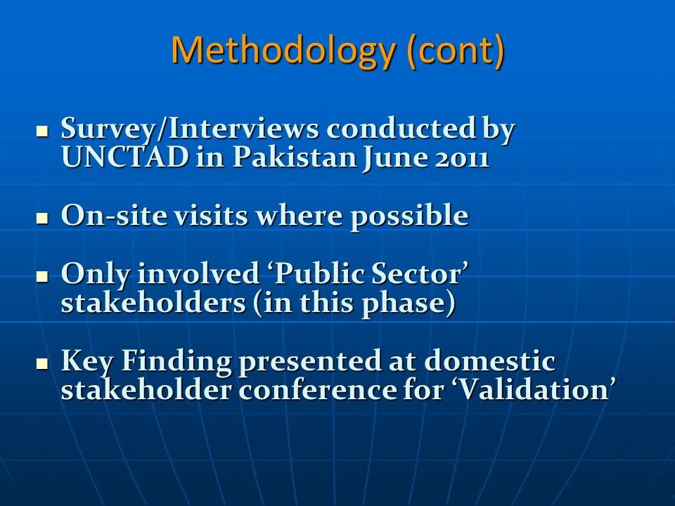Methodology (cont) Survey/Interviews conducted by UNCTAD in Pakistan June 2011 Survey/Interviews conducted by UNCTAD in Pakistan June 2011 On-site visits where possible On-site visits where possible Only involved Public Sector stakeholders (in this phase) Only involved Public Sector stakeholders (in this phase) Key Finding presented at domestic stakeholder conference for Validation Key Finding presented at domestic stakeholder conference for Validation