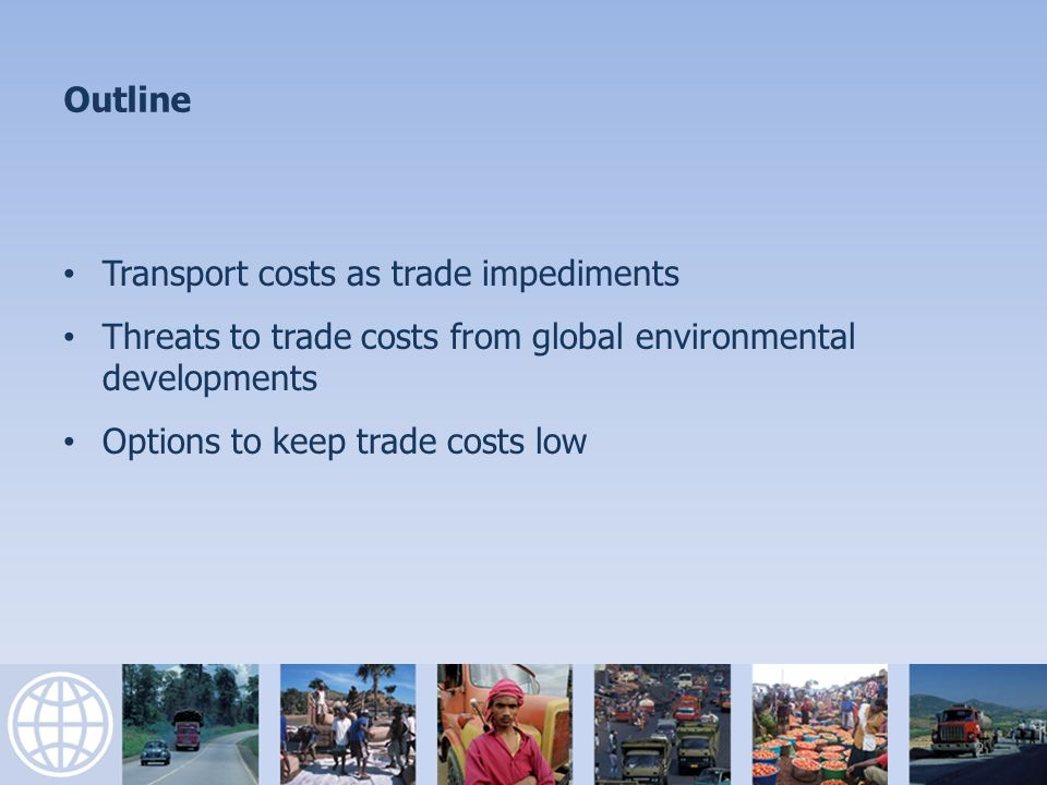 Outline Transport costs as trade impediments Threats to trade costs from global environmental developments Options to keep trade costs low 2