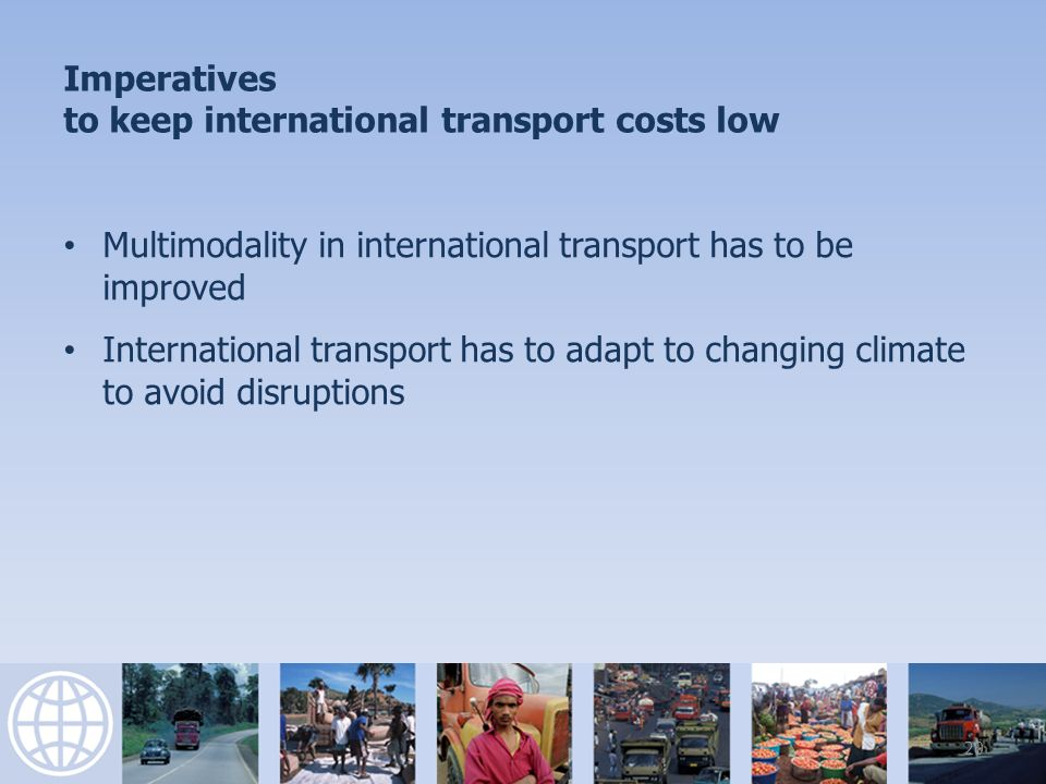 Imperatives to keep international transport costs low Multimodality in international transport has to be improved International transport has to adapt to changing climate to avoid disruptions 20