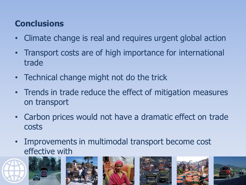 Conclusions Climate change is real and requires urgent global action Transport costs are of high importance for international trade Technical change might not do the trick Trends in trade reduce the effect of mitigation measures on transport Carbon prices would not have a dramatic effect on trade costs Improvements in multimodal transport become cost effective with 23