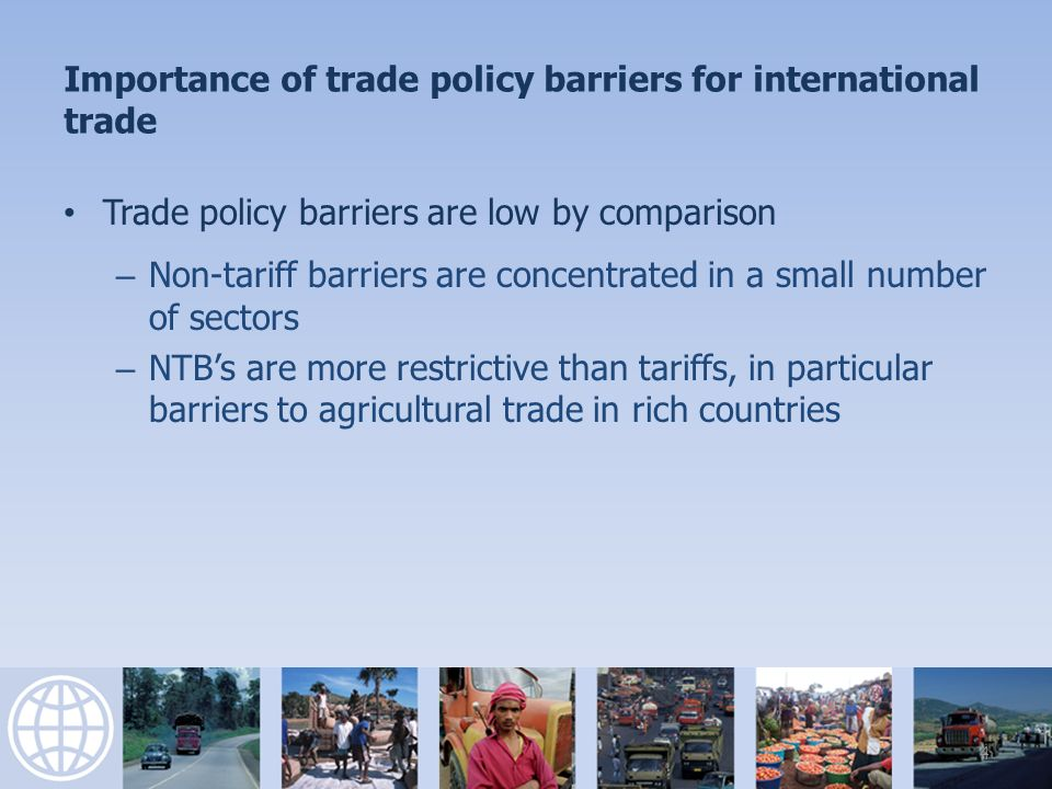 Importance of trade policy barriers for international trade Trade policy barriers are low by comparison – Non-tariff barriers are concentrated in a small number of sectors – NTBs are more restrictive than tariffs, in particular barriers to agricultural trade in rich countries 4