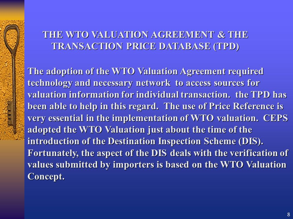 8 THE WTO VALUATION AGREEMENT & THE TRANSACTION PRICE DATABASE (TPD) The adoption of the WTO Valuation Agreement required technology and necessary network to access sources for valuation information for individual transaction.