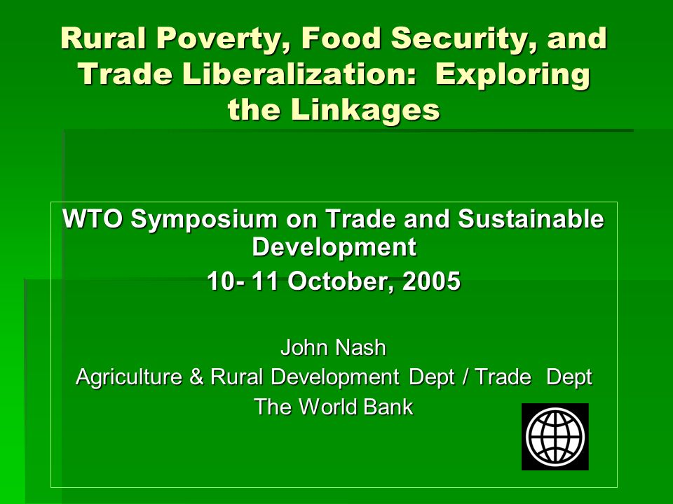 Rural Poverty, Food Security, and Trade Liberalization: Exploring the Linkages WTO Symposium on Trade and Sustainable Development 10- 11 October, 2005 John Nash Agriculture & Rural Development Dept / Trade Dept The World Bank
