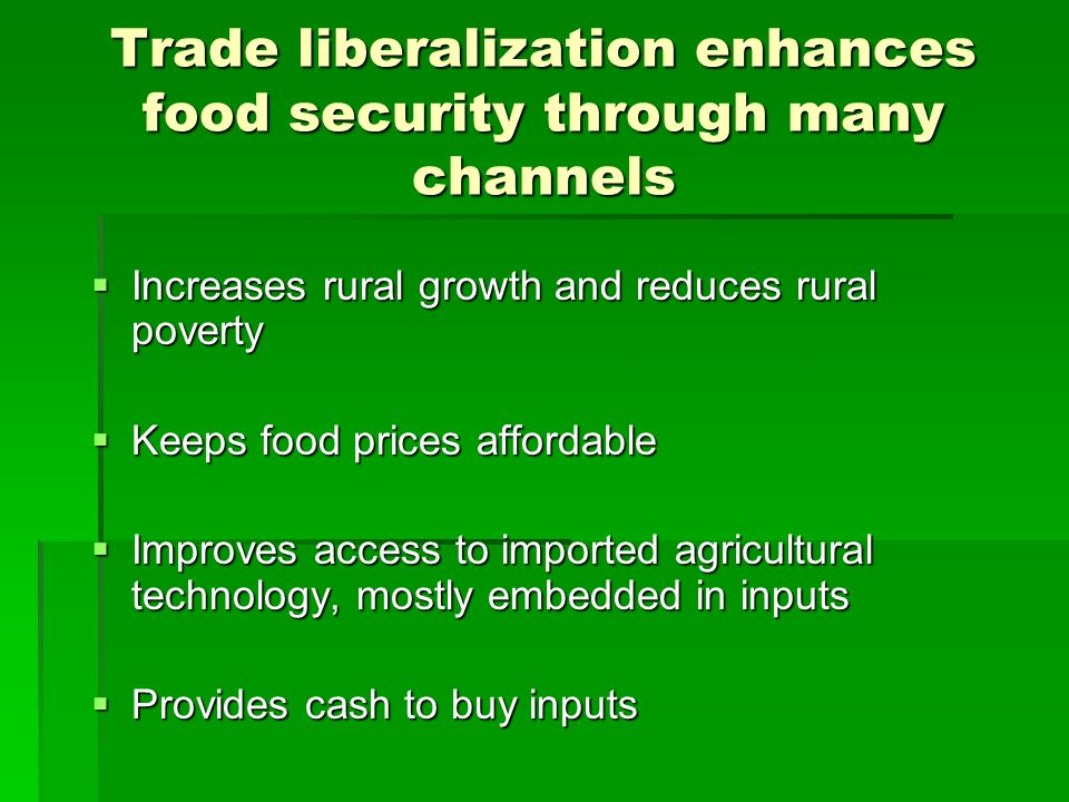 Trade liberalization enhances food security through many channels Increases rural growth and reduces rural poverty Increases rural growth and reduces rural poverty Keeps food prices affordable Keeps food prices affordable Improves access to imported agricultural technology, mostly embedded in inputs Improves access to imported agricultural technology, mostly embedded in inputs Provides cash to buy inputs Provides cash to buy inputs