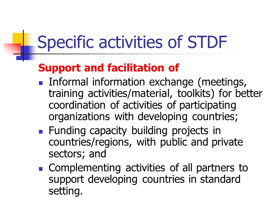 Specific activities of STDF Support and facilitation of Informal information exchange (meetings, training activities/material, toolkits) for better coordination of activities of participating organizations with developing countries; Funding capacity building projects in countries/regions, with public and private sectors; and Complementing activities of all partners to support developing countries in standard setting.
