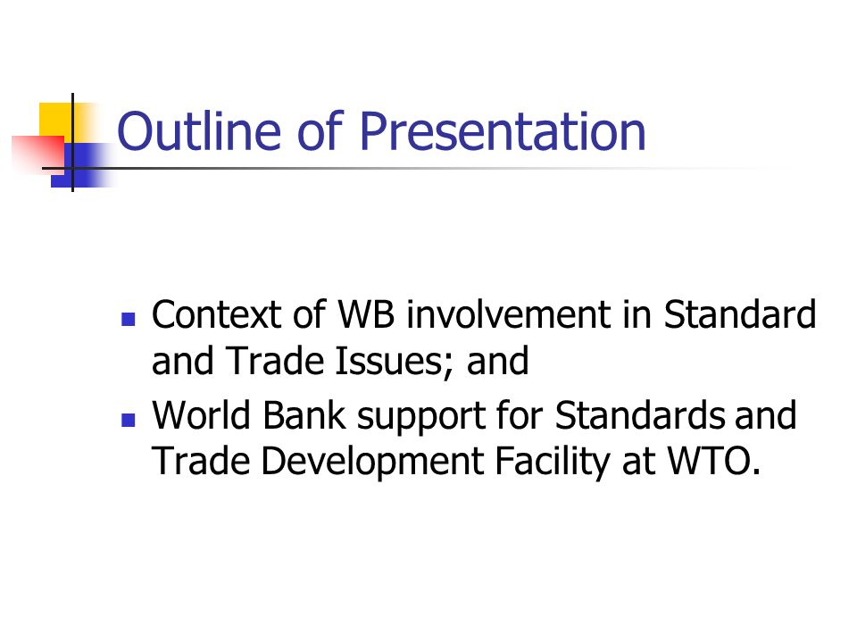 Outline of Presentation Context of WB involvement in Standard and Trade Issues; and World Bank support for Standards and Trade Development Facility at WTO.