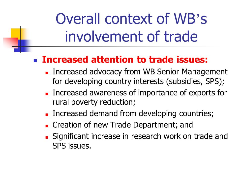 Overall context of WB s involvement of trade Increased attention to trade issues: Increased advocacy from WB Senior Management for developing country interests (subsidies, SPS); Increased awareness of importance of exports for rural poverty reduction; Increased demand from developing countries; Creation of new Trade Department; and Significant increase in research work on trade and SPS issues.