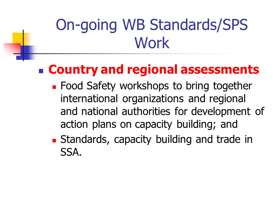 On-going WB Standards/SPS Work Country and regional assessments Food Safety workshops to bring together international organizations and regional and national authorities for development of action plans on capacity building; and Standards, capacity building and trade in SSA.