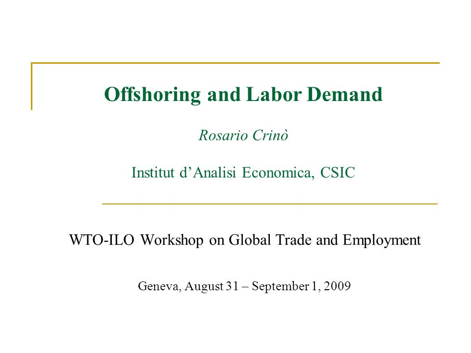 Offshoring and Labor Demand Rosario Crinò Institut dAnalisi Economica, CSIC WTO-ILO Workshop on Global Trade and Employment Geneva, August 31 – September 1, 2009