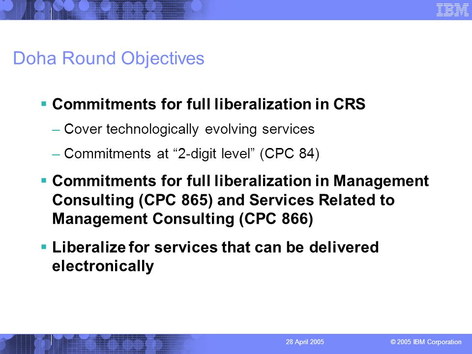 © 2005 IBM Corporation 28 April 2005 Doha Round Objectives Commitments for full liberalization in CRS –Cover technologically evolving services –Commitments at 2-digit level (CPC 84) Commitments for full liberalization in Management Consulting (CPC 865) and Services Related to Management Consulting (CPC 866) Liberalize for services that can be delivered electronically