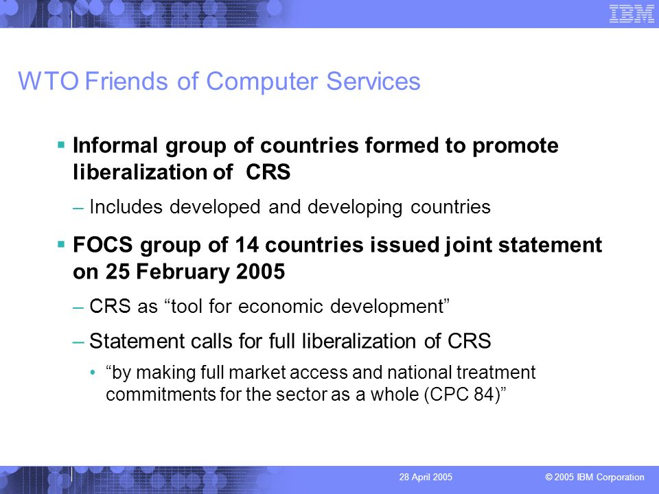 © 2005 IBM Corporation 28 April 2005 WTO Friends of Computer Services Informal group of countries formed to promote liberalization of CRS –Includes developed and developing countries FOCS group of 14 countries issued joint statement on 25 February 2005 –CRS as tool for economic development –Statement calls for full liberalization of CRS by making full market access and national treatment commitments for the sector as a whole (CPC 84)