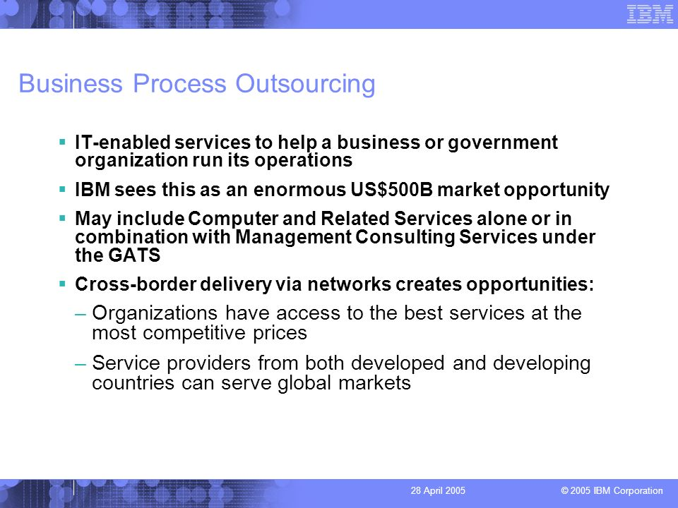 © 2005 IBM Corporation 28 April 2005 Business Process Outsourcing IT-enabled services to help a business or government organization run its operations IBM sees this as an enormous US$500B market opportunity May include Computer and Related Services alone or in combination with Management Consulting Services under the GATS Cross-border delivery via networks creates opportunities: –Organizations have access to the best services at the most competitive prices –Service providers from both developed and developing countries can serve global markets