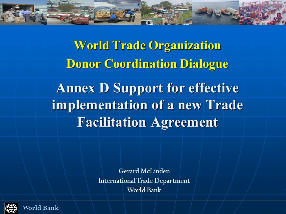 World Trade Organization Donor Coordination Dialogue Annex D Support for effective implementation of a new Trade Facilitation Agreement World Bank World Bank Gerard McLinden International Trade Department World Bank