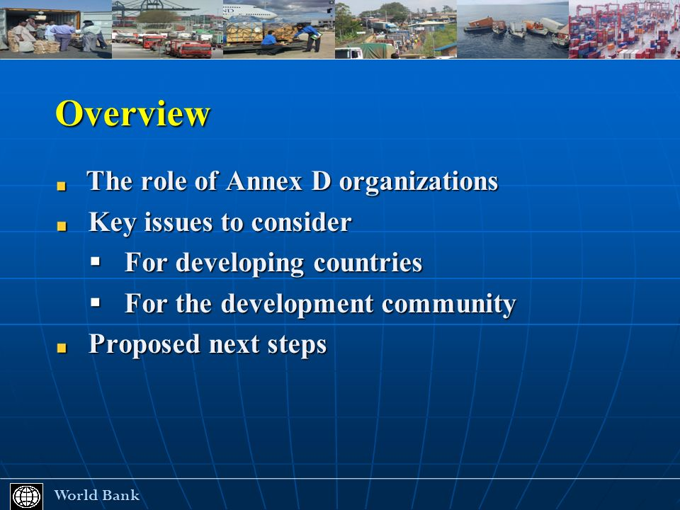 Overview The role of Annex D organizations The role of Annex D organizations Key issues to consider Key issues to consider For developing countries For developing countries For the development community For the development community Proposed next steps Proposed next steps World Bank World Bank
