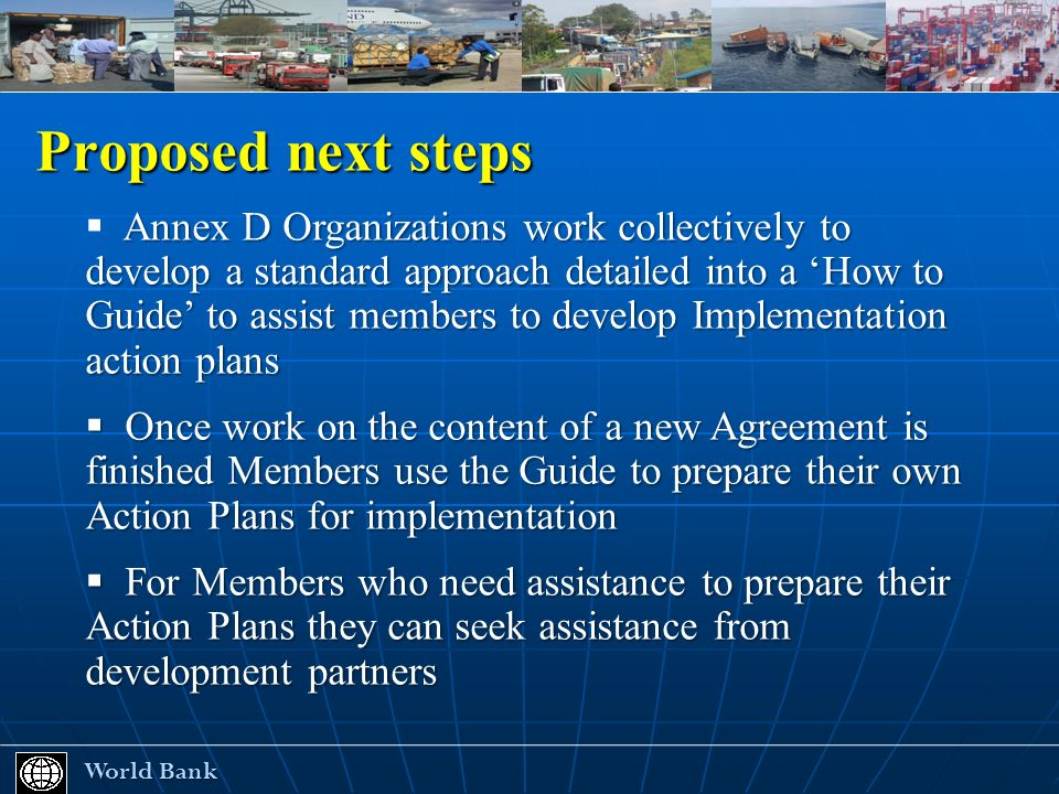 Proposed next steps World Bank World Bank Annex D Organizations work collectively to develop a standard approach detailed into a How to Guide to assist members to develop Implementation action plans Once work on the content of a new Agreement is finished Members use the Guide to prepare their own Action Plans for implementation Once work on the content of a new Agreement is finished Members use the Guide to prepare their own Action Plans for implementation For Members who need assistance to prepare their Action Plans they can seek assistance from development partners For Members who need assistance to prepare their Action Plans they can seek assistance from development partners