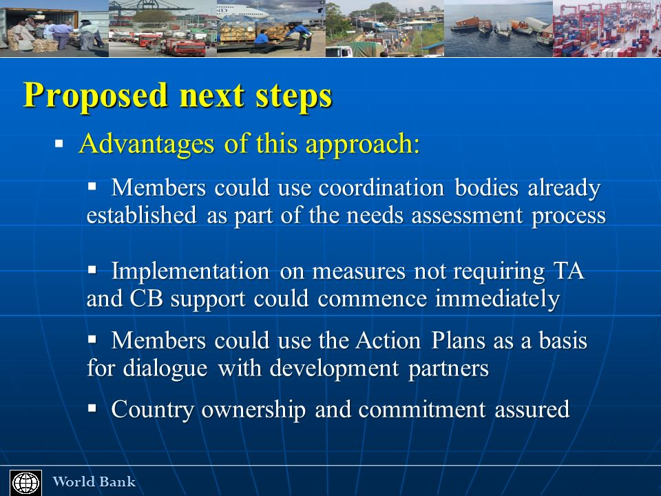 Proposed next steps World Bank World Bank Advantages of this approach: Members could use coordination bodies already established as part of the needs assessment process Implementation on measures not requiring TA and CB support could commence immediately Implementation on measures not requiring TA and CB support could commence immediately Members could use the Action Plans as a basis for dialogue with development partners Members could use the Action Plans as a basis for dialogue with development partners Country ownership and commitment assured Country ownership and commitment assured