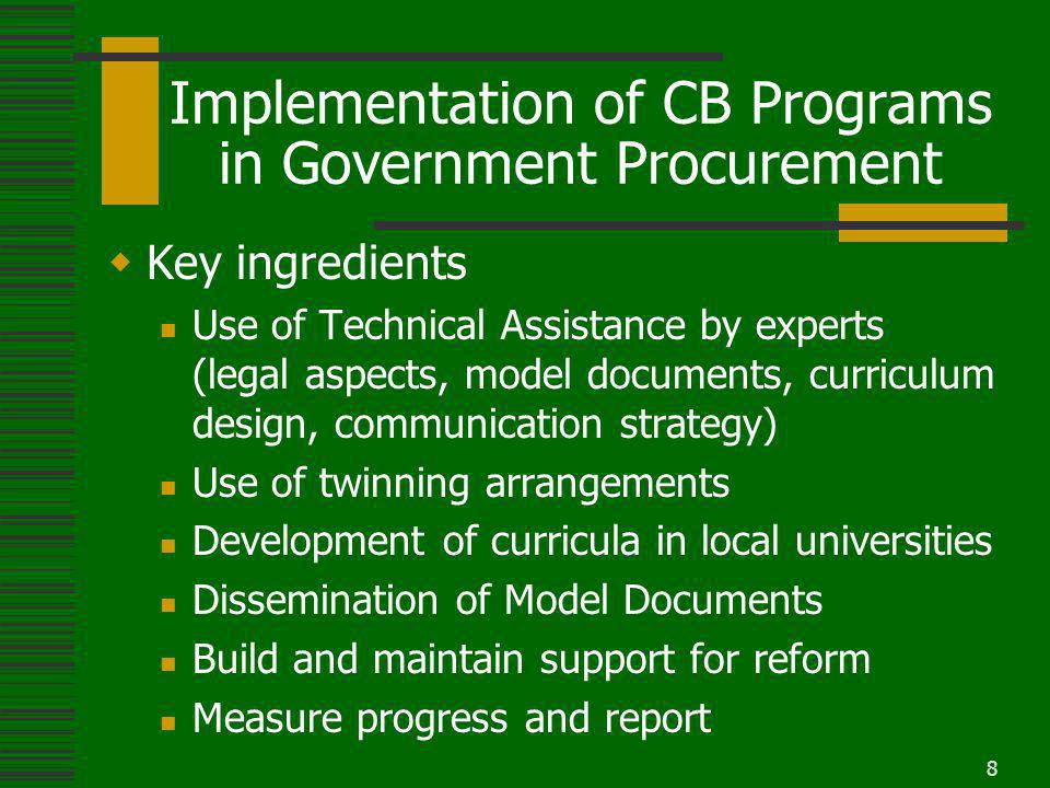 8 Implementation of CB Programs in Government Procurement Key ingredients Use of Technical Assistance by experts (legal aspects, model documents, curriculum design, communication strategy) Use of twinning arrangements Development of curricula in local universities Dissemination of Model Documents Build and maintain support for reform Measure progress and report