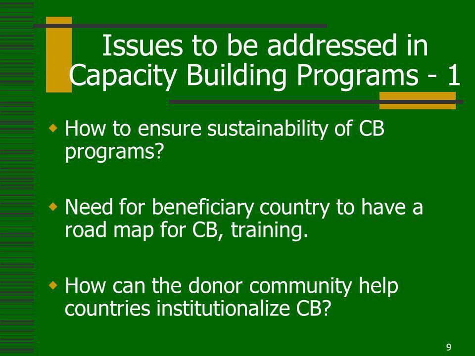 9 Issues to be addressed in Capacity Building Programs - 1 How to ensure sustainability of CB programs.