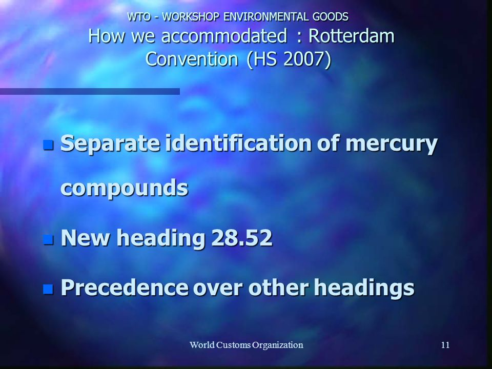 World Customs Organization11 WTO - WORKSHOP ENVIRONMENTAL GOODS How we accommodated : Rotterdam Convention (HS 2007) n Separate identification of mercury compounds n New heading 28.52 n Precedence over other headings