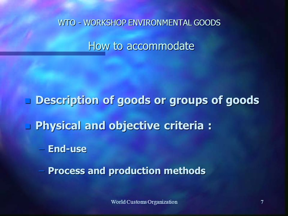 World Customs Organization7 WTO - WORKSHOP ENVIRONMENTAL GOODS How to accommodate n Description of goods or groups of goods n Physical and objective criteria : –End-use –Process and production methods