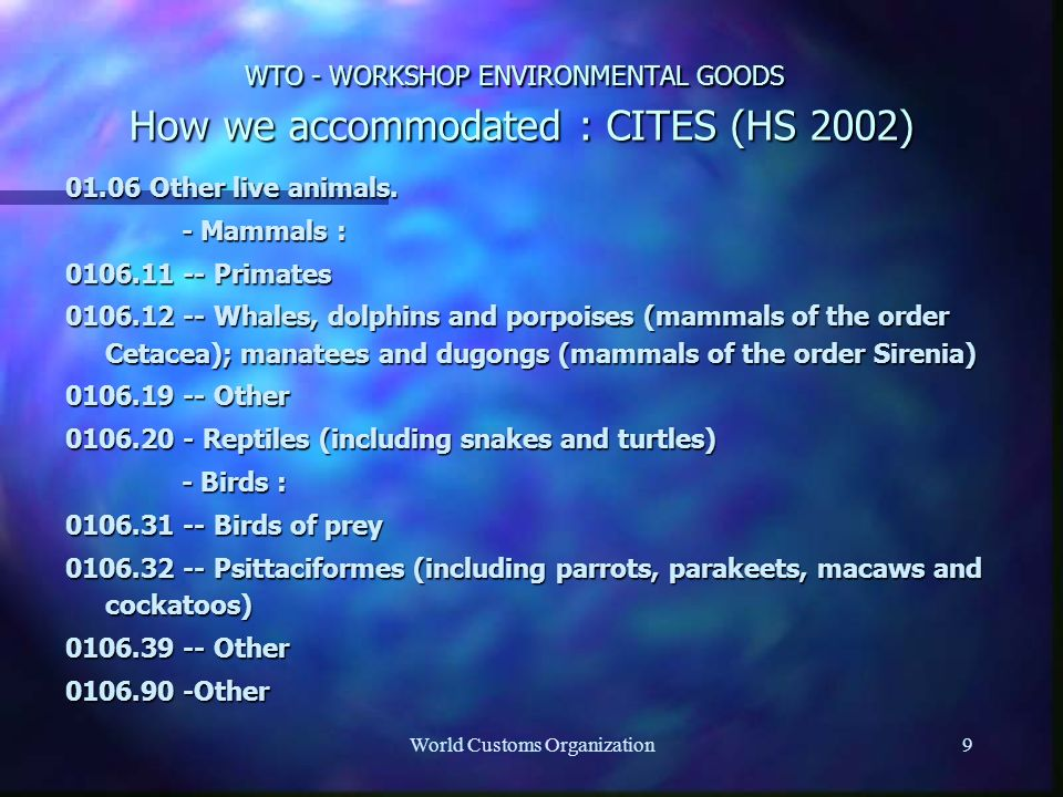 World Customs Organization9 WTO - WORKSHOP ENVIRONMENTAL GOODS How we accommodated : CITES (HS 2002) 01.06 Other live animals.