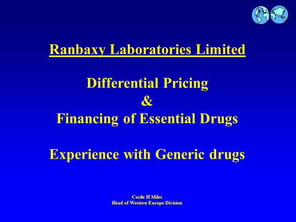 Ranbaxy Laboratories Limited Differential Pricing & Financing of Essential Drugs Experience with Generic drugs Cecile H Miles Head of Western Europe Division