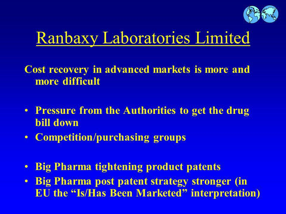 Ranbaxy Laboratories Limited Cost recovery in advanced markets is more and more difficult Pressure from the Authorities to get the drug bill down Competition/purchasing groups Big Pharma tightening product patents Big Pharma post patent strategy stronger (in EU the Is/Has Been Marketed interpretation)