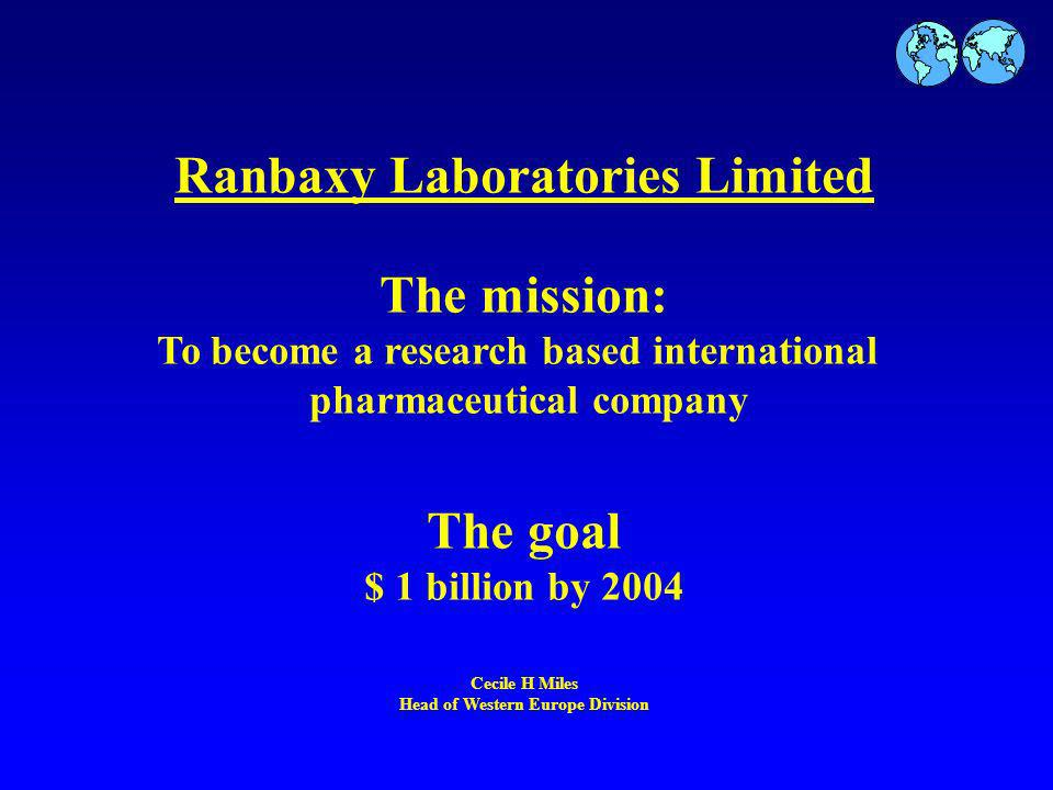 Ranbaxy Laboratories Limited The mission: To become a research based international pharmaceutical company The goal $ 1 billion by 2004 Cecile H Miles Head of Western Europe Division