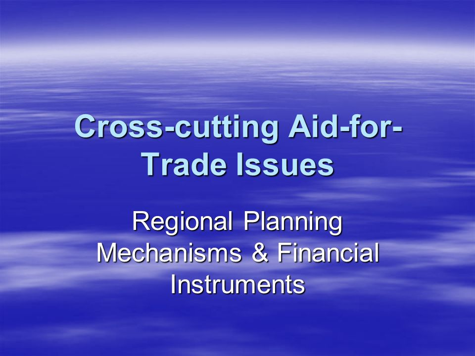 Cross-cutting Aid-for- Trade Issues Regional Planning Mechanisms & Financial Instruments