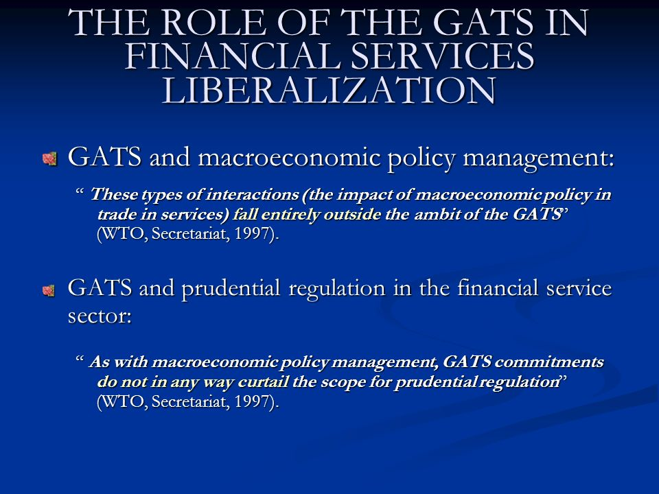 THE ROLE OF THE GATS IN FINANCIAL SERVICES LIBERALIZATION GATS and macroeconomic policy management: These types of interactions (the impact of macroeconomic policy in trade in services) fall entirely outside the ambit of the GATS (WTO, Secretariat, 1997).
